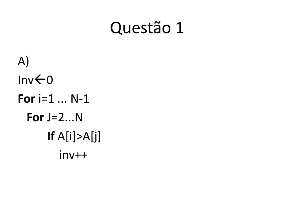 Questão 1 A) Inv0 For i=1 ... N-1 For J=2...N If A[i]>A[j] inv++